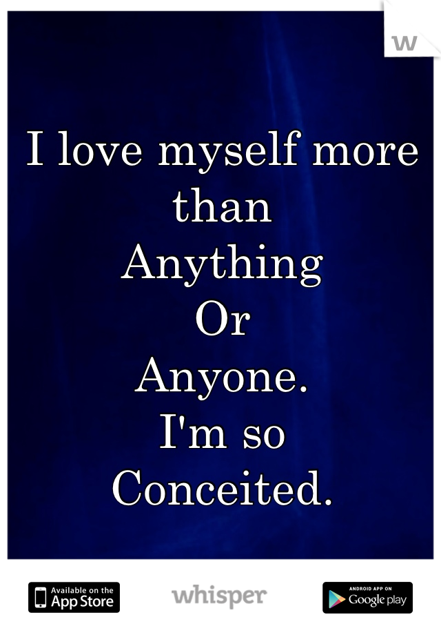 I love myself more than Anything Or Anyone. I'm so Conceited.