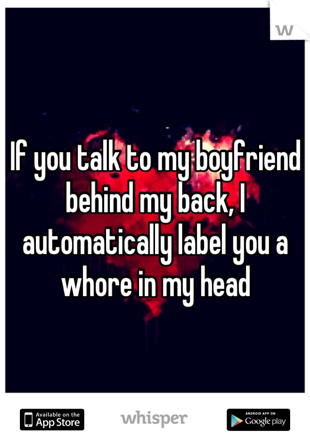 If you talk to my boyfriend behind my back, I automatically label you a whore in my head
