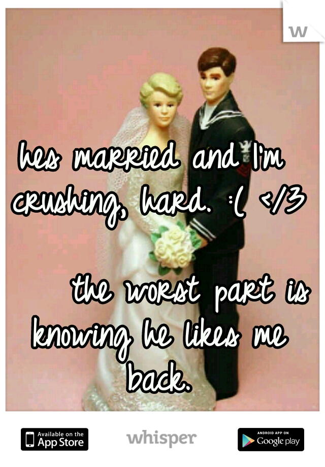 hes married and I'm crushing, hard. :( </3                         the worst part is knowing he likes me back.