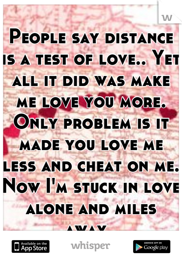 People say distance is a test of love.. Yet all it did was make me love you more. Only problem is it made you love me less and cheat on me. Now I'm stuck in love alone and miles away.