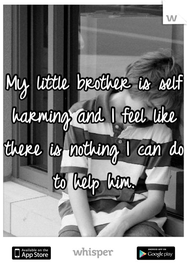 My little brother is self harming and I feel like there is nothing I can do to help him.