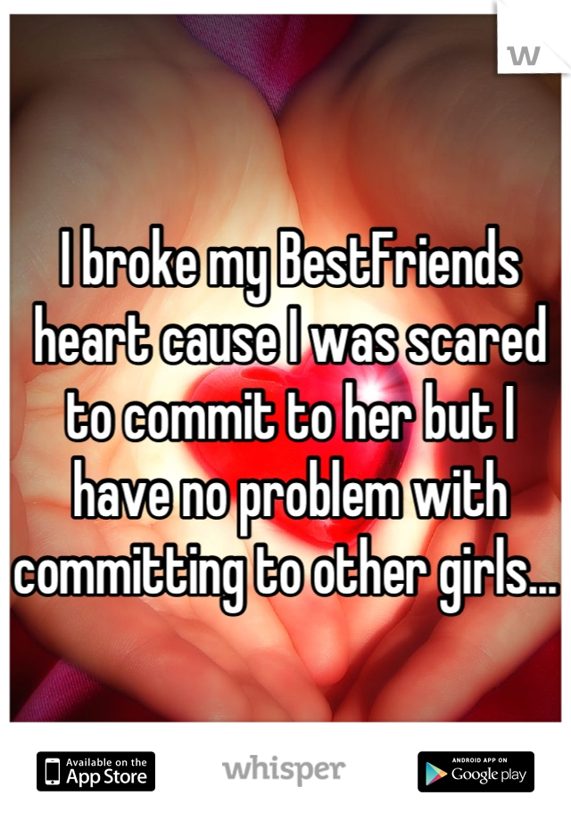 I broke my BestFriends heart cause I was scared to commit to her but I have no problem with committing to other girls...
