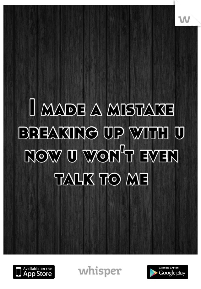 I made a mistake breaking up with u now u won't even talk to me