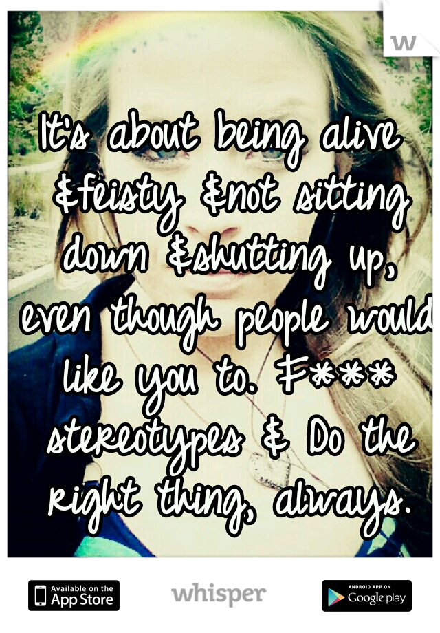 It's about being alive &feisty &not sitting down &shutting up, even though people would like you to. F*** stereotypes & Do the right thing, always.