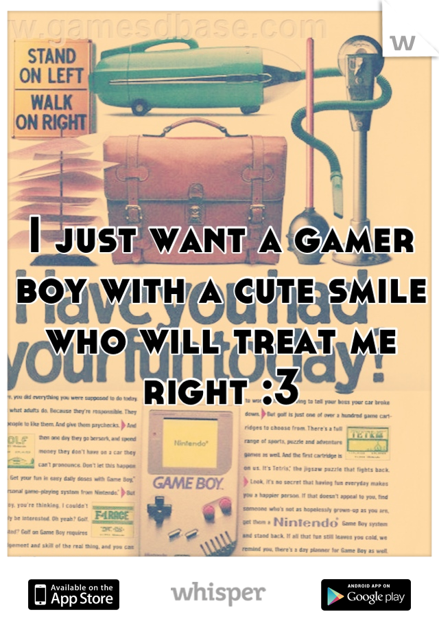 I just want a gamer boy with a cute smile who will treat me right :3