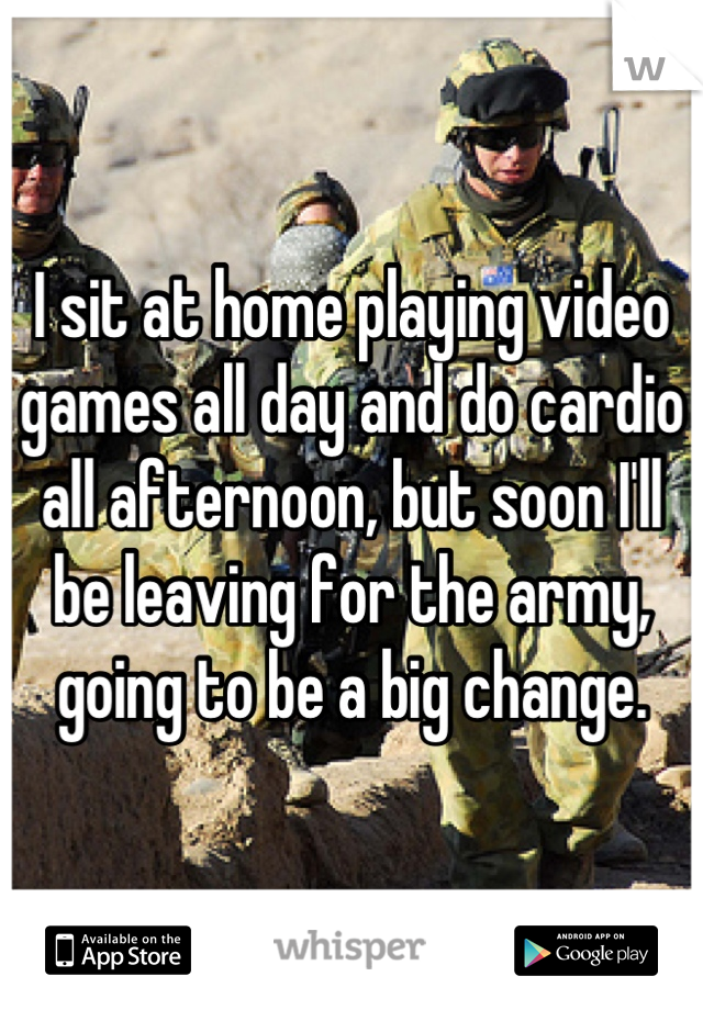 I sit at home playing video games all day and do cardio all afternoon, but soon I'll be leaving for the army, going to be a big change.