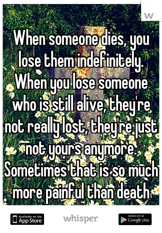 When someone dies, you lose them indefinitely. When you lose someone who is still alive, they're not really lost, they're just not yours anymore. Sometimes that is so much more painful than death