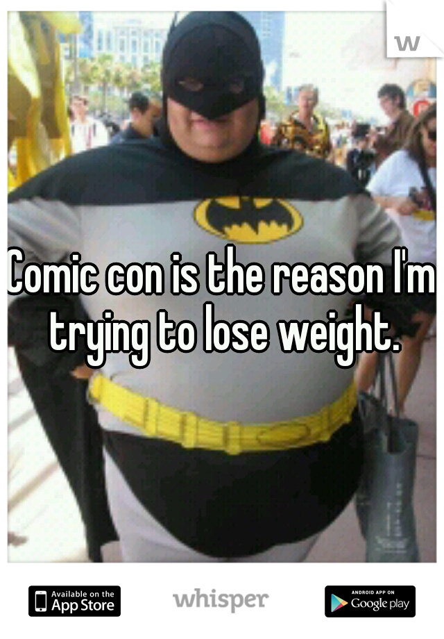 Comic con is the reason I'm trying to lose weight.
