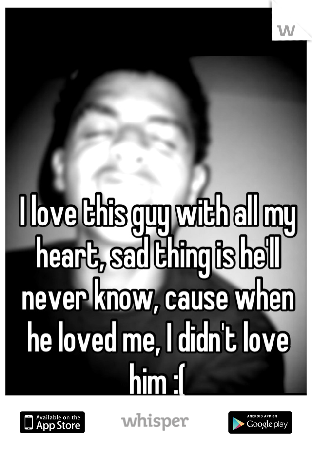 I love this guy with all my heart, sad thing is he'll never know, cause when he loved me, I didn't love him :(