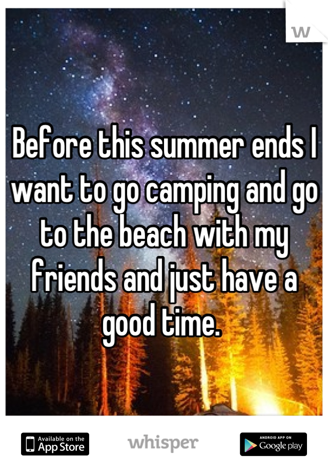 Before this summer ends I want to go camping and go to the beach with my friends and just have a good time.