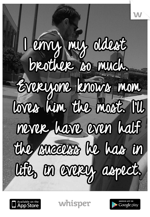 I envy my oldest brother so much. Everyone knows mom loves him the most. I'll never have even half the success he has in life, in every aspect.