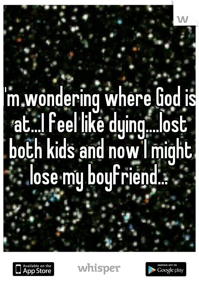 I'm wondering where God is at...I feel like dying....lost both kids and now I might lose my boyfriend...
