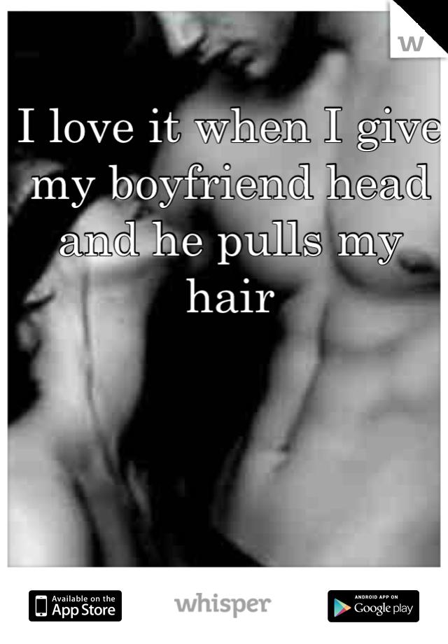 I love it when I give my boyfriend head and he pulls my hair