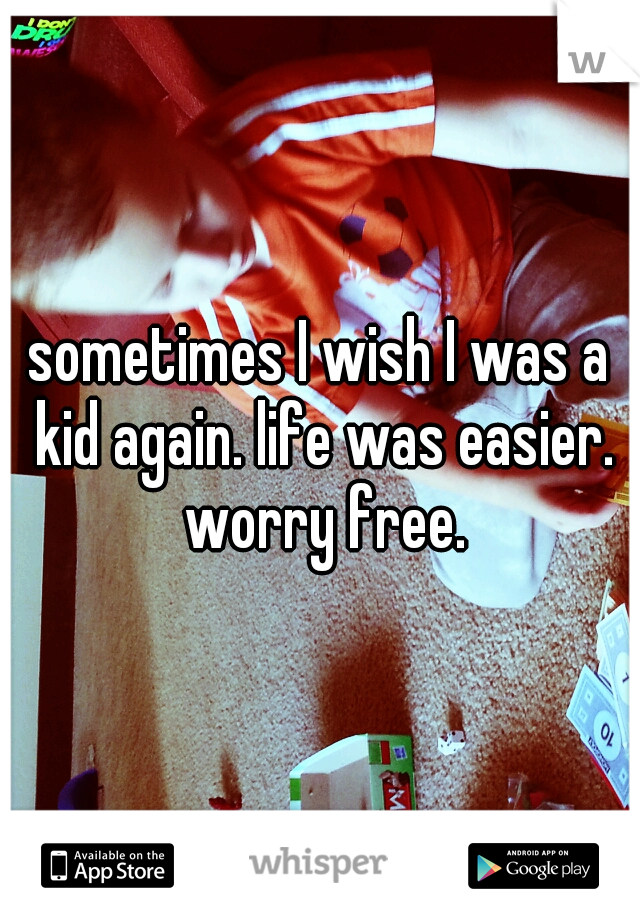 sometimes I wish I was a kid again. life was easier. worry free.