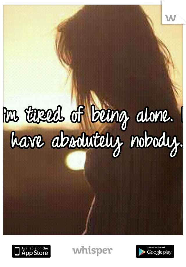 I'm tired of being alone. I have absolutely nobody.