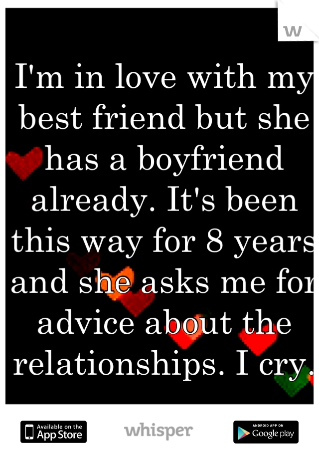 I'm in love with my best friend but she has a boyfriend already. It's been this way for 8 years and she asks me for advice about the relationships. I cry.