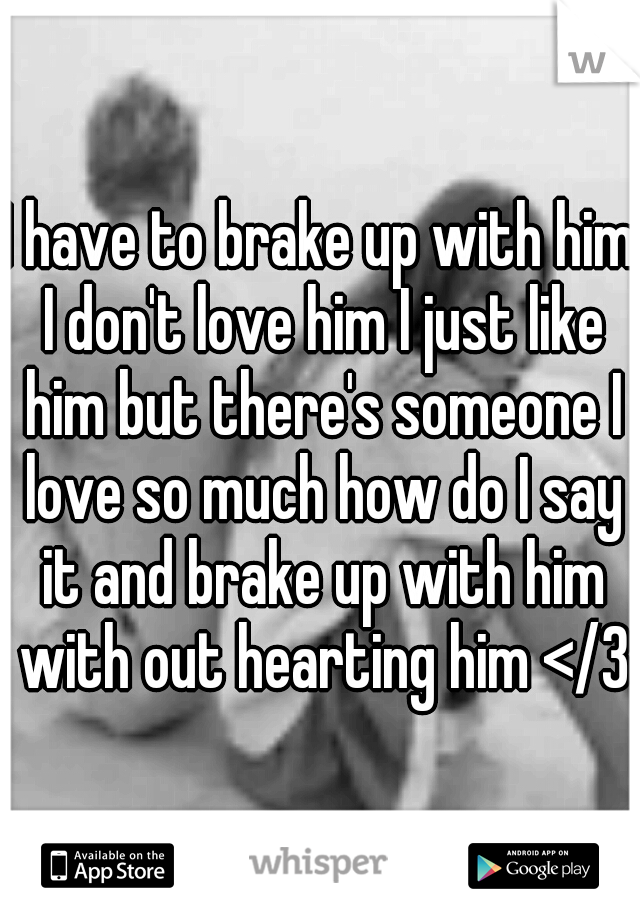 I have to brake up with him I don't love him I just like him but there's someone I love so much how do I say it and brake up with him with out hearting him </3