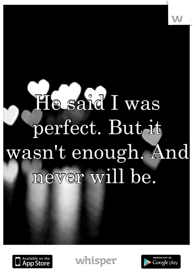 He said I was perfect. But it wasn't enough. And never will be.