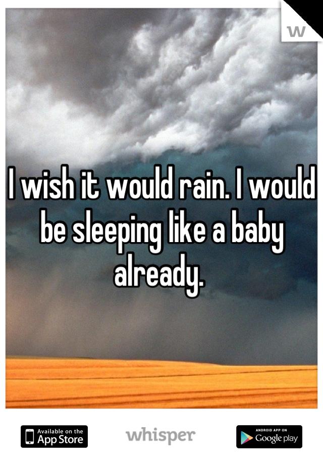 I wish it would rain. I would be sleeping like a baby already.