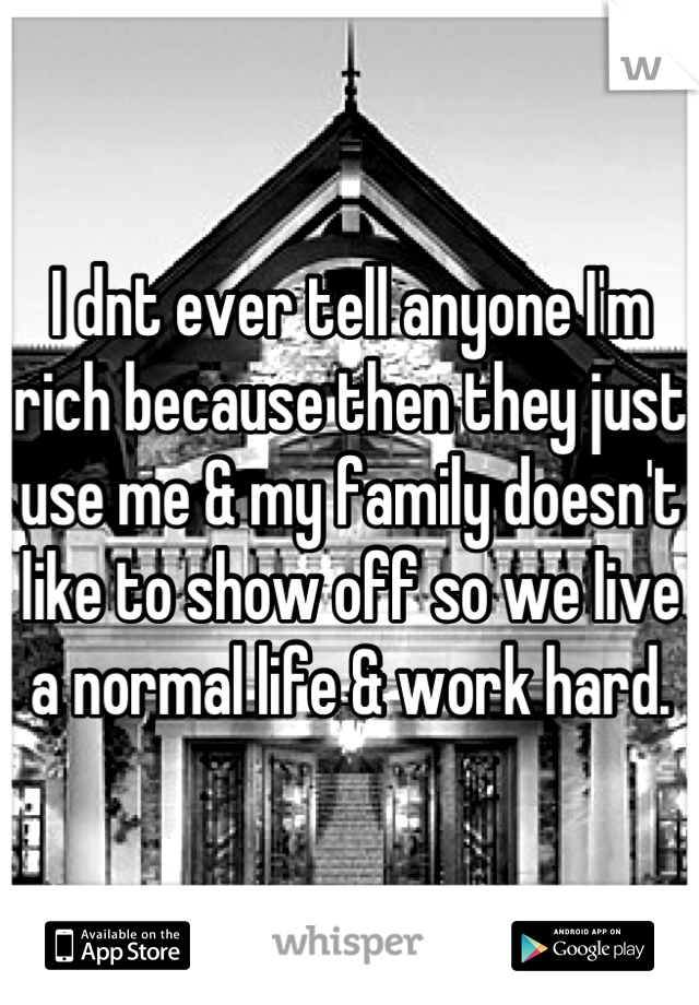 I dnt ever tell anyone I'm rich because then they just use me & my family doesn't like to show off so we live a normal life & work hard.