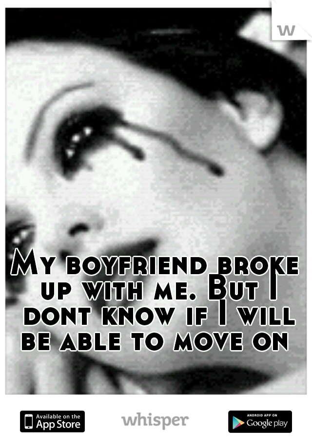 My boyfriend broke up with me. But I dont know if I will be able to move on