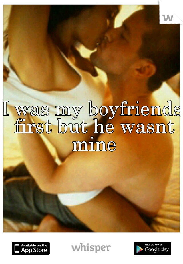 I was my boyfriends first but he wasnt mine