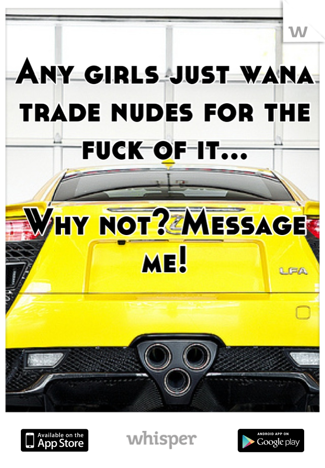 Any girls just wana trade nudes for the fuck of it...  Why not? Message me!