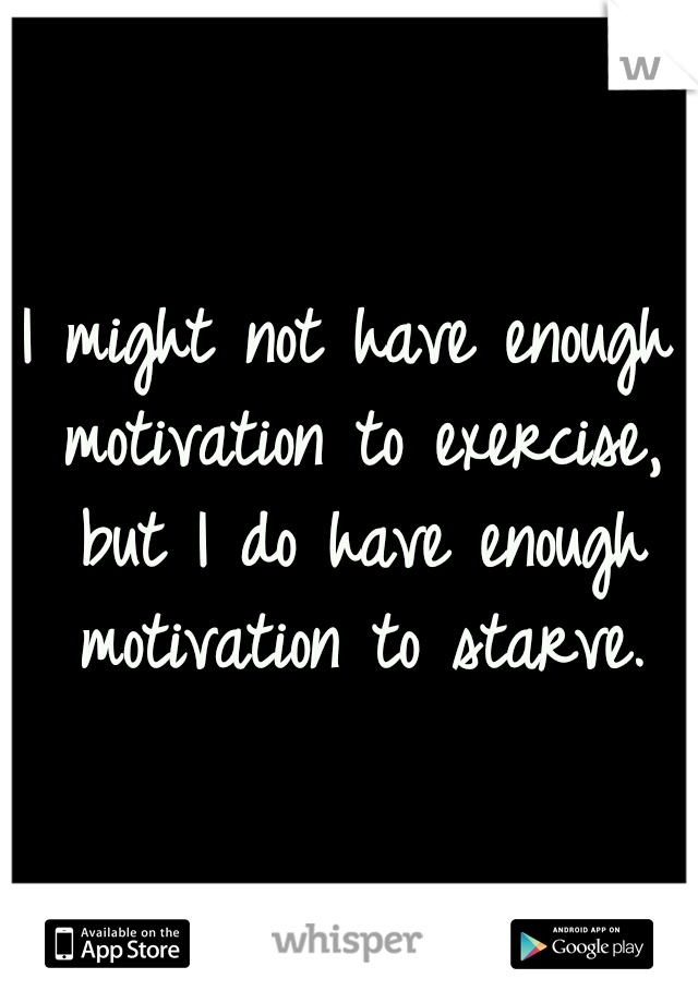 I might not have enough motivation to exercise, but I do have enough motivation to starve.