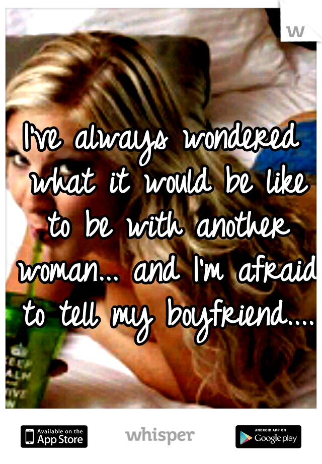 I've always wondered what it would be like to be with another woman... and I'm afraid to tell my boyfriend....