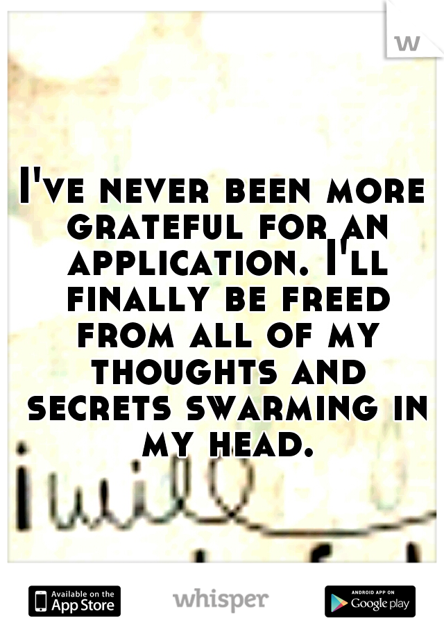 I've never been more grateful for an application. I'll finally be freed from all of my thoughts and secrets swarming in my head.