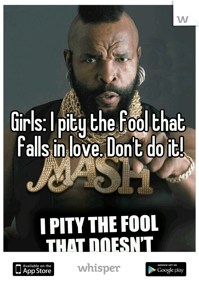 Girls: I pity the fool that falls in love. Don't do it!