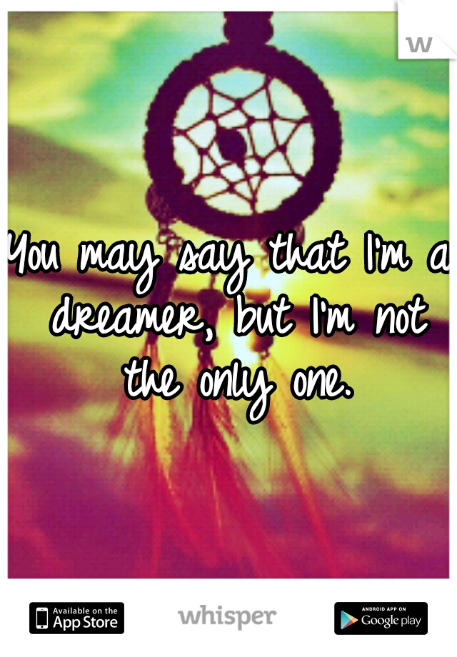 You may say that I'm a dreamer, but I'm not the only one.