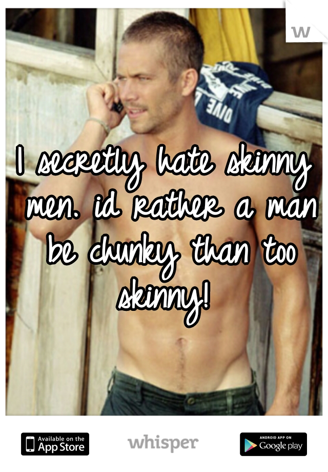 I secretly hate skinny men. id rather a man be chunky than too skinny!