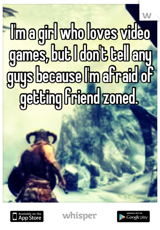 I'm a girl who loves video games, but I don't tell any guys because I'm afraid of getting friend zoned.