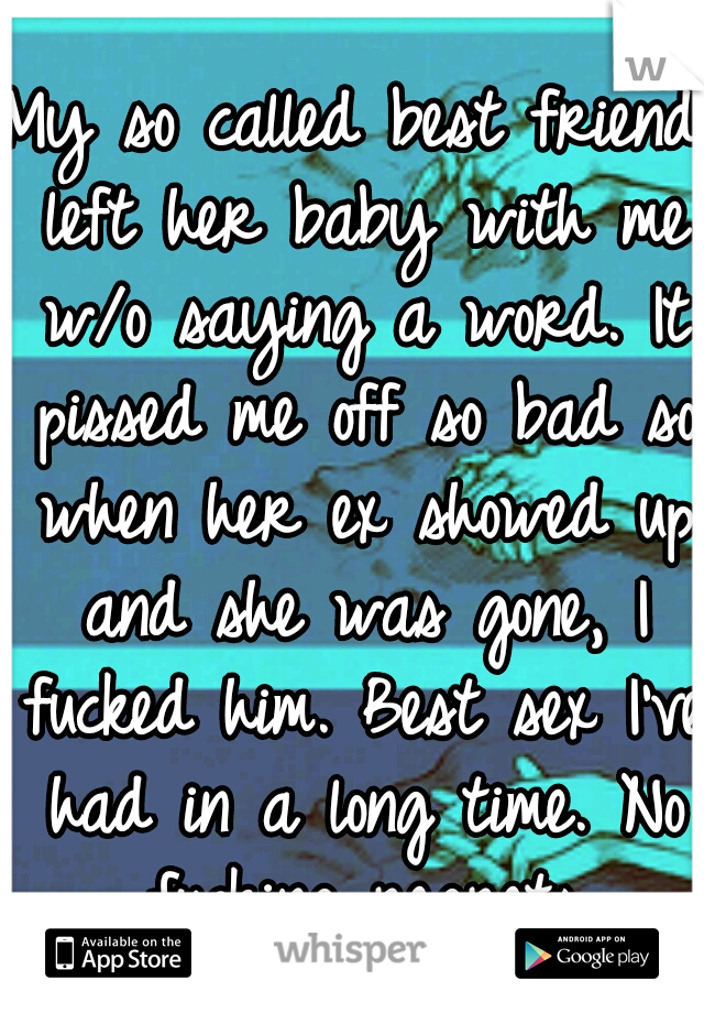 My so called best friend left her baby with me w/o saying a word. It pissed me off so bad so when her ex showed up and she was gone, I fucked him. Best sex I've had in a long time. No fucking regrets