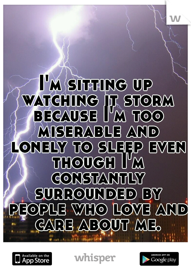 I'm sitting up watching it storm because I'm too miserable and lonely to sleep even though I'm constantly surrounded by people who love and care about me.