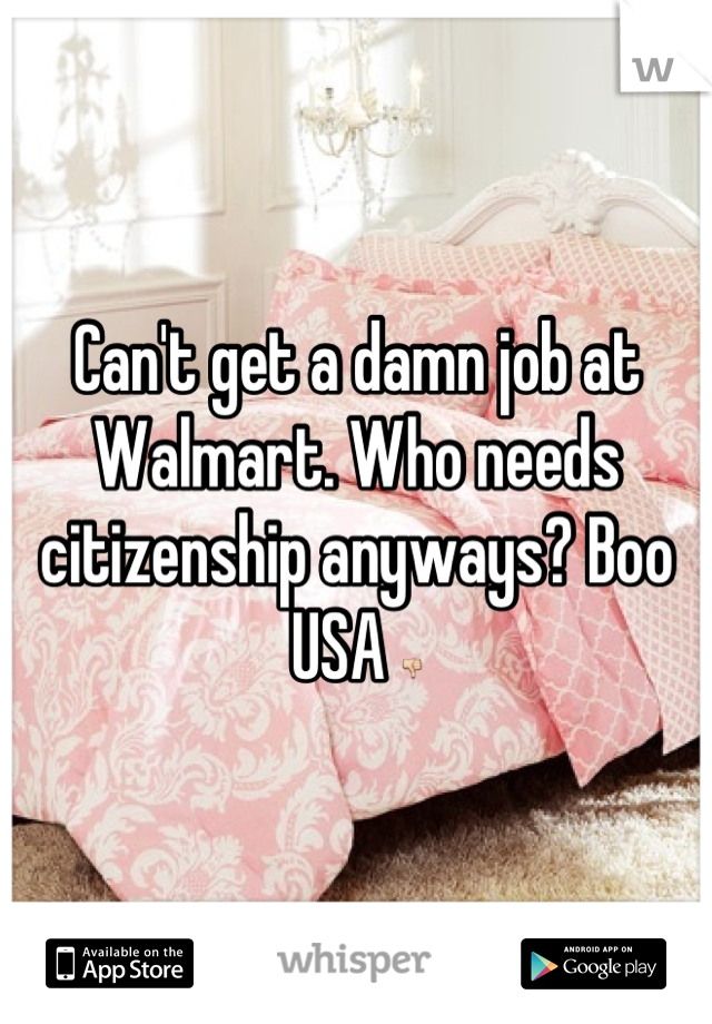 Can't get a damn job at Walmart. Who needs citizenship anyways? Boo USA 👎