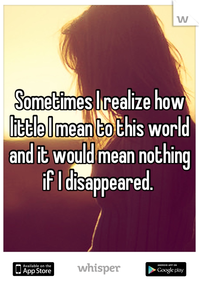 Sometimes I realize how little I mean to this world and it would mean nothing if I disappeared.