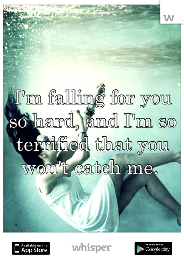 I'm falling for you so hard, and I'm so terrified that you won't catch me.