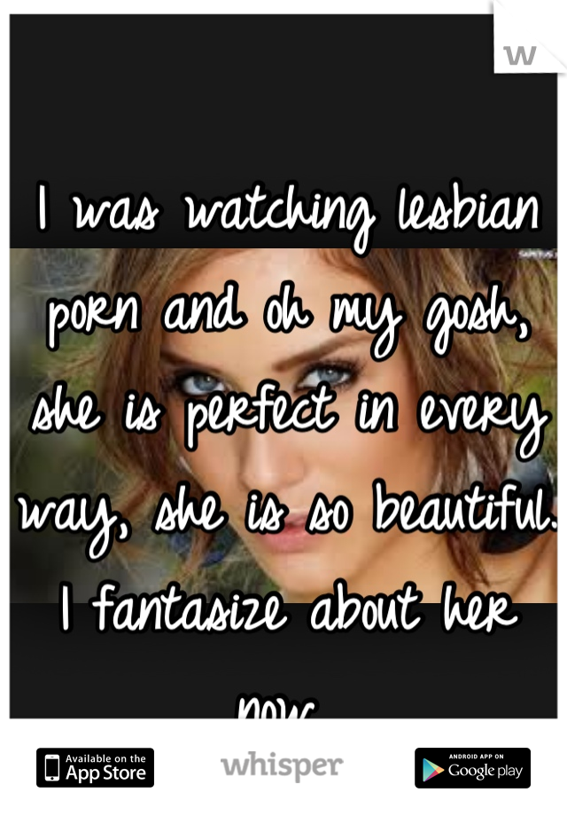 I was watching lesbian porn and oh my gosh, she is perfect in every way, she is so beautiful. I fantasize about her now