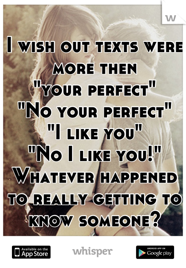 """I wish out texts were more then """"your perfect""""  """"No your perfect"""" """"I like you"""" """"No I like you!"""" Whatever happened to really getting to know someone?"""
