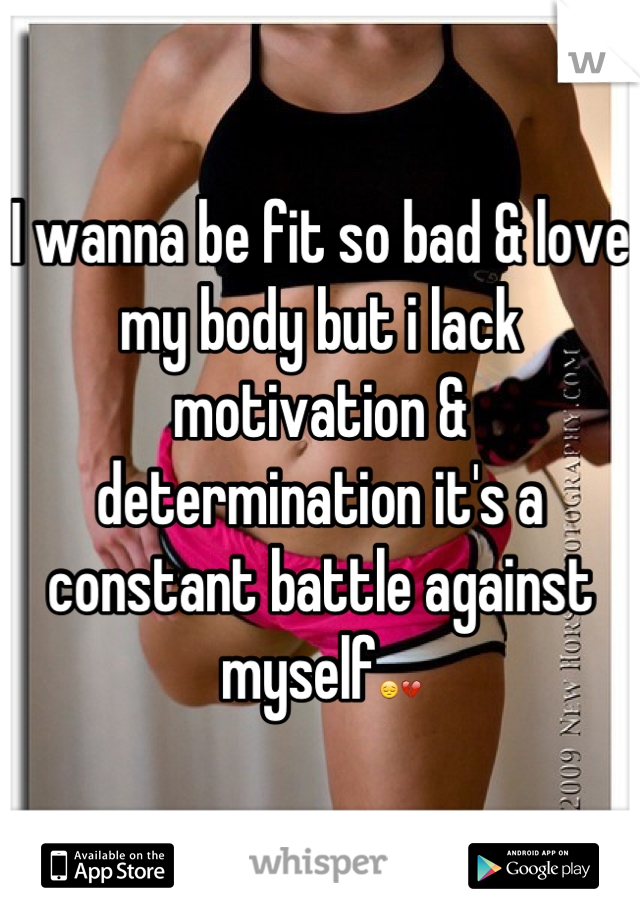 I wanna be fit so bad & love my body but i lack motivation & determination it's a constant battle against myself😔💔