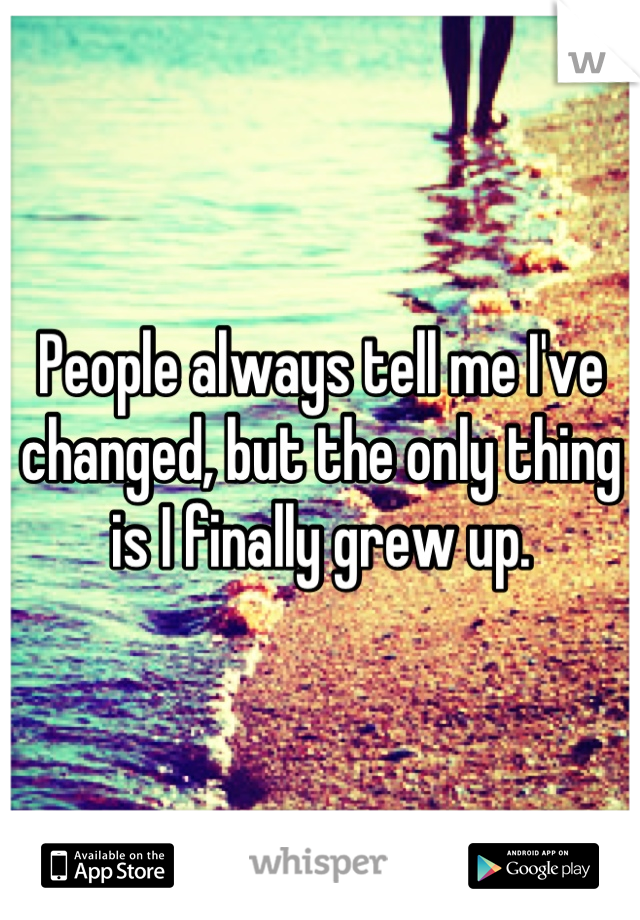 People always tell me I've changed, but the only thing is I finally grew up.