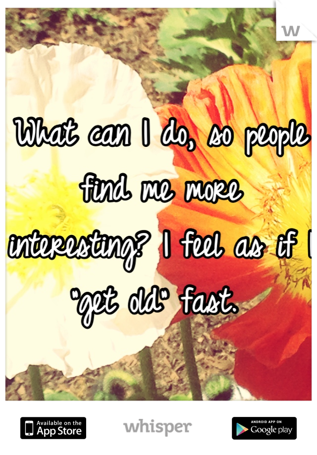 """What can I do, so people find me more interesting? I feel as if I """"get old"""" fast."""