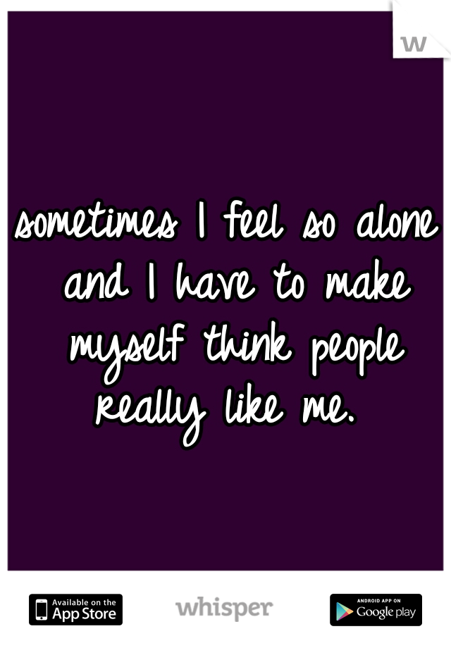 sometimes I feel so alone and I have to make myself think people really like me.