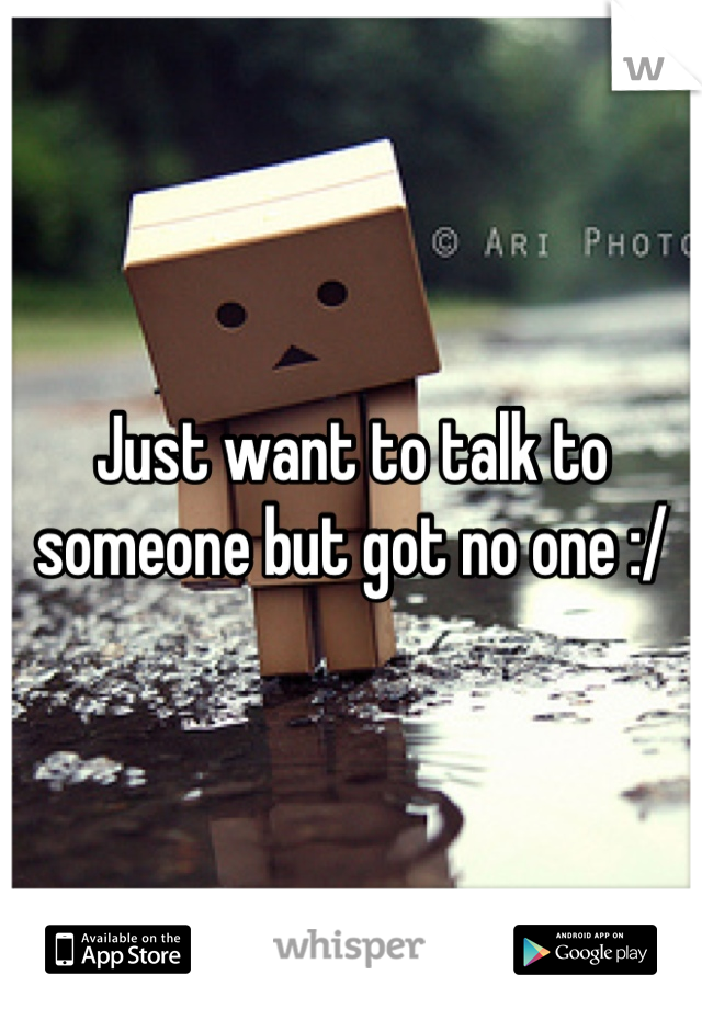 Just want to talk to someone but got no one :/
