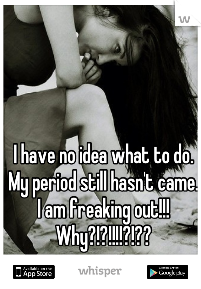I have no idea what to do. My period still hasn't came. I am freaking out!!! Why?!?!!!!?!??