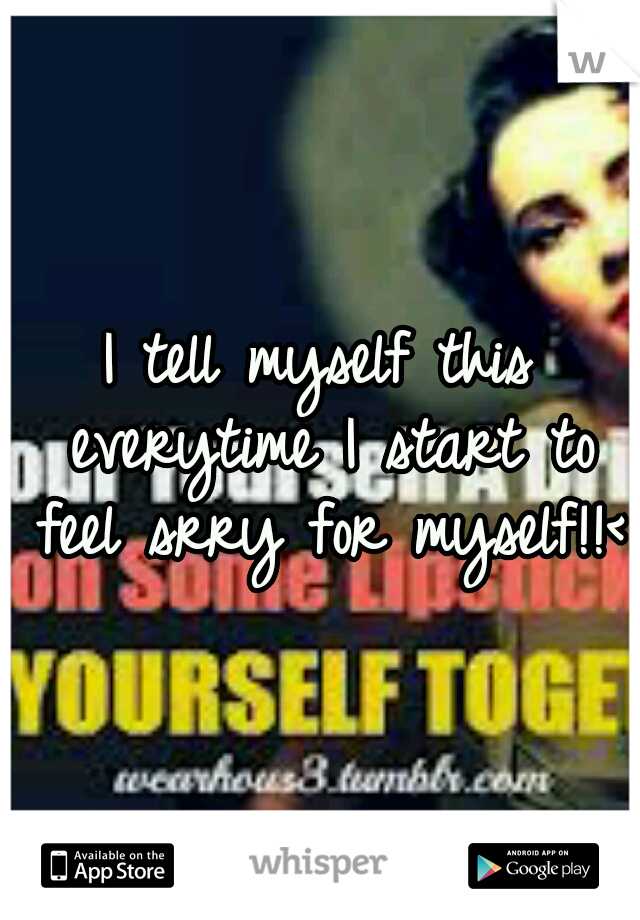 I tell myself this everytime I start to feel srry for myself!!<3