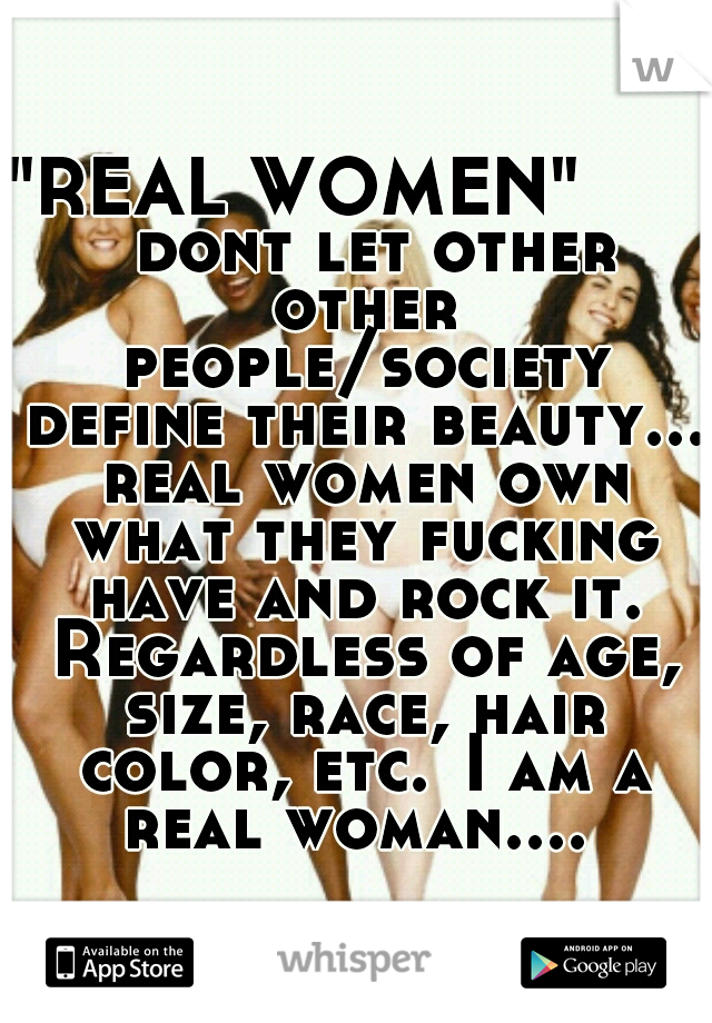 """REAL WOMEN""        dont let other other people/society define their beauty... real women own what they fucking have and rock it. Regardless of age, size, race, hair color, etc. I am a real woman...."