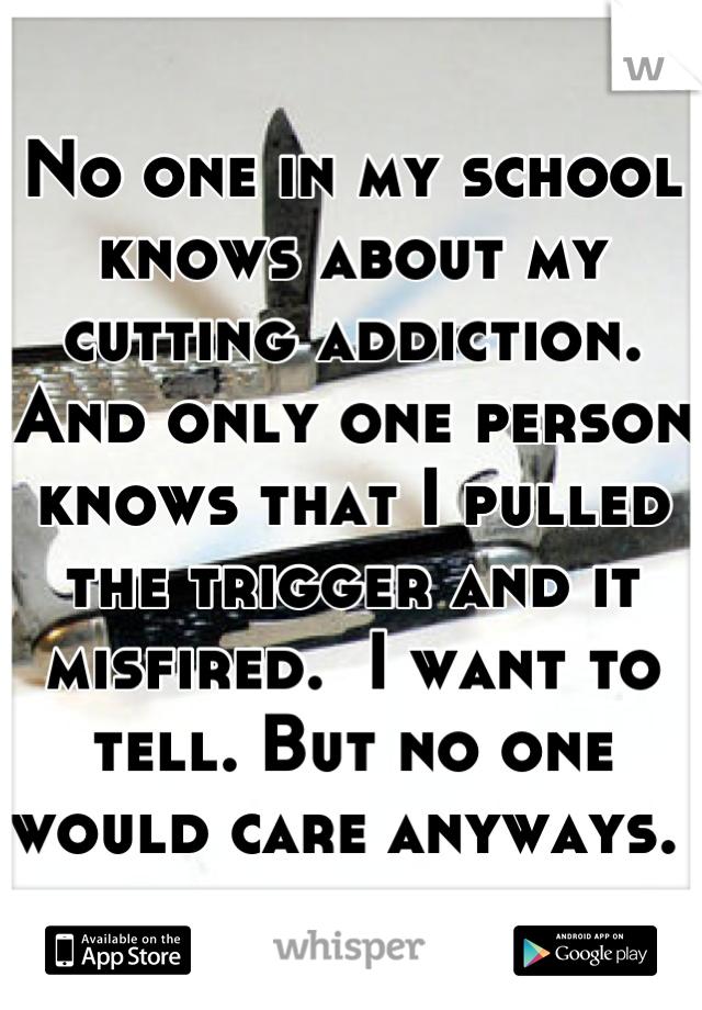 No one in my school knows about my cutting addiction. And only one person knows that I pulled the trigger and it misfired.  I want to tell. But no one would care anyways.